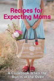 Recipes for Expecting Moms by Samantha Schwartz