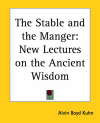 The Stable and the Manger: New Lectures on the Ancient Wisdom by Alvin Boyd Kuhn image