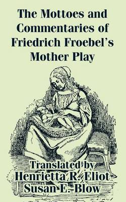 The Mottoes and Commentaries of Friedrich Froebel's Mother Play by Friedrich Froebel