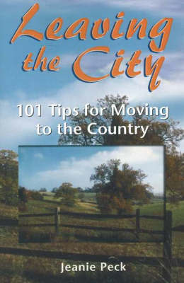 Leaving the City: 101 Tips for Moving to the Country by Jeanie Peck