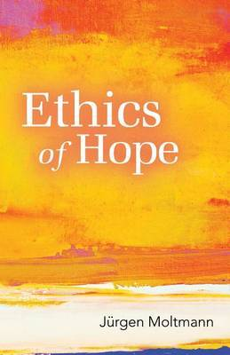 Ethics of Hope by Jurgen Moltmann