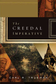The Creedal Imperative by Carl R. Trueman
