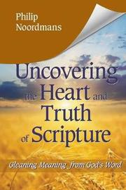 Uncovering the Heart and Truth of Scripture by Philip J Noordmans