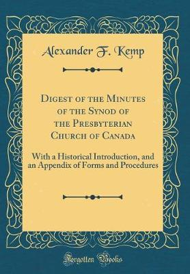 Digest of the Minutes of the Synod of the Presbyterian Church of Canada by Alexander F Kemp
