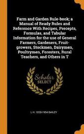 Farm and Garden Rule-Book; A Manual of Ready Rules and Reference with Recipes, Precepts, Formulas, and Tabular Information for the Use of General Farmers, Gardeners, Fruit-Growers, Stockmen, Dairymen, Poultrymen, Foresters, Rural Teachers, and Others in T by L H 1858-1954 Bailey