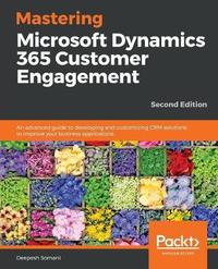 Mastering Microsoft Dynamics 365 Customer Engagement by Deepesh Somani