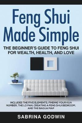 Feng Shui Made Simple - The Beginner's Guide to Feng Shui for Wealth, Health, and Love by Sabrina Godwin