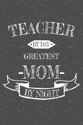 Teacher By Day Greatest Mom By Night by Teacher Notebooks