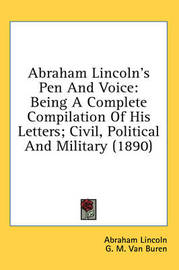 Abraham Lincoln's Pen and Voice: Being a Complete Compilation of His Letters; Civil, Political and Military (1890) by Abraham Lincoln