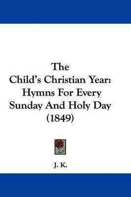 The Child's Christian Year: Hymns For Every Sunday And Holy Day (1849)