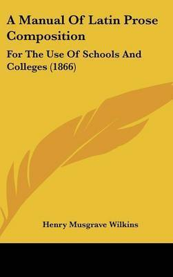 A Manual Of Latin Prose Composition: For The Use Of Schools And Colleges (1866) by Henry Musgrave Wilkins