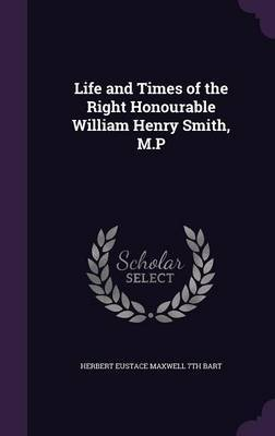 Life and Times of the Right Honourable William Henry Smith, M.P by Herbert Eustace Maxwell 7th Bart