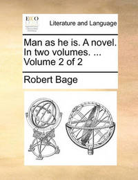 Man as He Is. a Novel. in Two Volumes. ... Volume 2 of 2 by Robert Bage