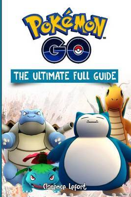 Pokemon Go the Ultimate Full Guide by MR Clarence Lefort