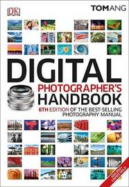 Digital Photographer's Handbook, 6th Edition by Tom Ang