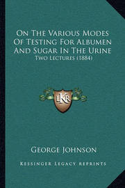 On the Various Modes of Testing for Albumen and Sugar in the Urine: Two Lectures (1884) by George Johnson