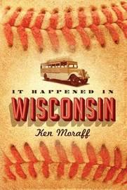 It Happened in Wisconsin by Ken Moraff