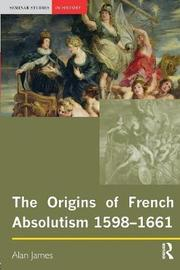 The Origins of French Absolutism, 1598-1661 by Alan James