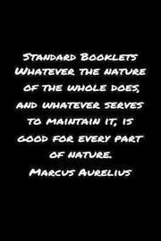Standard Booklets Whatever the Nature of The Whole Does And Whatever Serves To Maintain It Is Good For Every Part Of Nature Marcus Aurelius by Standard Booklets image