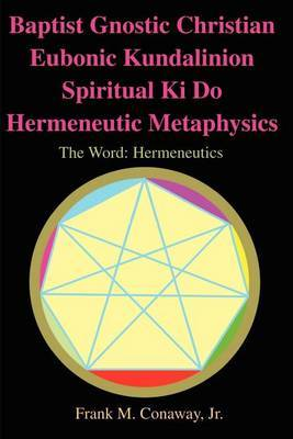 Baptist Gnostic Christian Eubonic Kundalinion Spiritual Ki Do Hermeneutic Metaphysics by Frank M Conaway