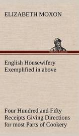 English Housewifery Exemplified in Above Four Hundred and Fifty Receipts Giving Directions for Most Parts of Cookery by Elizabeth Moxon