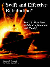 Swift and Effective Retribution: The U.S. Sixth Fleet and the Confrontation with Qaddafi by Joseph, T. Stanik image