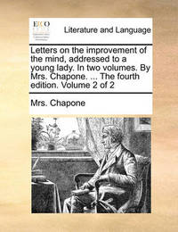 Letters on the Improvement of the Mind, Addressed to a Young Lady. in Two Volumes. by Mrs. Chapone. ... the Fourth Edition. Volume 2 of 2 by Mrs Chapone
