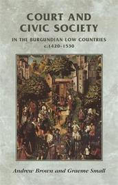 Court and Civic Society in the Burgundian Low Countries C.1420-1530 by Andrew Brown
