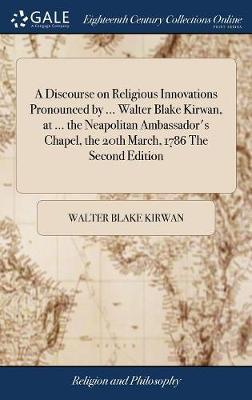 A Discourse on Religious Innovations Pronounced by ... Walter Blake Kirwan, at ... the Neapolitan Ambassador's Chapel, the 20th March, 1786 the Second Edition by Walter Blake Kirwan
