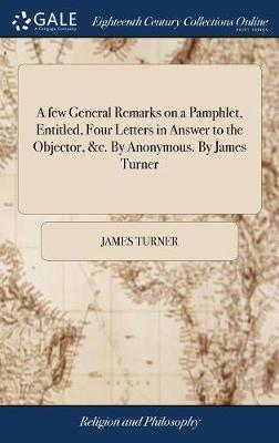A Few General Remarks on a Pamphlet, Entitled, Four Letters in Answer to the Objector, &c. by Anonymous. by James Turner by James Turner image