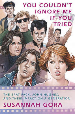 You Couldn't Ignore Me If You Tried: The Brat Pack, John Hughes, and Their Impact on a Generation by Susannah Gora image