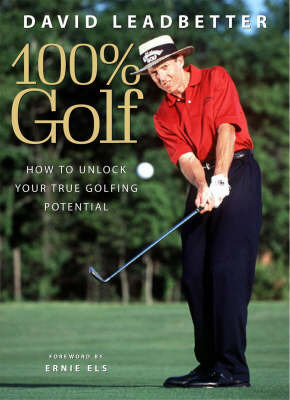 David Leadbetter 100% Golf: How to Unlock Your True Golfing Potential by David Leadbetter
