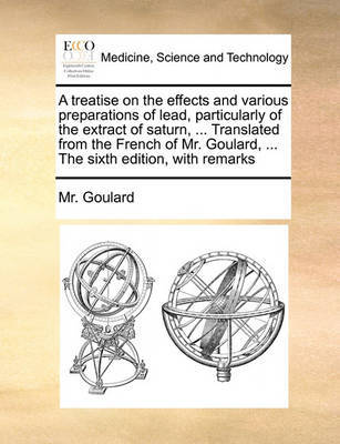 A Treatise on the Effects and Various Preparations of Lead, Particularly of the Extract of Saturn, ... Translated from the French of Mr. Goulard, ... the Sixth Edition, with Remarks by MR Goulard
