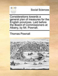 Considerations Towards a General Plan of Measures for the English Provinces. Laid Before the Board of Commissioners at Albany, by Mr. Pownall by Thomas Pownall