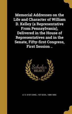 Memorial Addresses on the Life and Character of William D. Kelley (a Representative from Pennsylvania), Delivered in the House of Representatives and in the Senate, Fifty-First Congress, First Session ..
