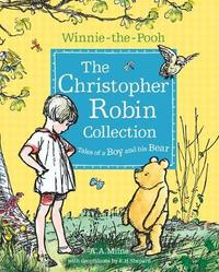 Winnie-the-Pooh: The Christopher Robin Collection (Tales of a Boy and his Bear) by A.A. Milne