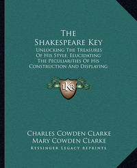 The Shakespeare Key: Unlocking the Treasures of His Style, Elucidating the Peculiarities of His Construction and Displaying the Beauties of His Expression by Charles Cowden Clarke