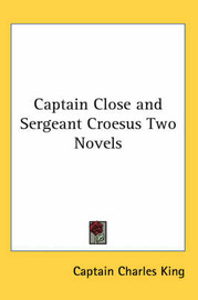 Captain Close and Sergeant Croesus Two Novels by Captain Charles King image