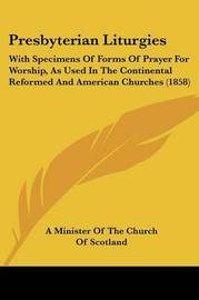 Presbyterian Liturgies: With Specimens Of Forms Of Prayer For Worship, As Used In The Continental Reformed And American Churches (1858) by A Minister of the Church of Scotland image