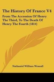 The History Of France V4: From The Accession Of Henry The Third, To The Death Of Henry The Fourth (1814) by Nathaniel William Wraxall