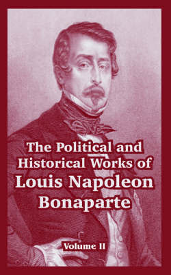 The Political and Historical Works of Louis Napoleon Bonaparte: Volume II by Louis, Napoleon Bonaparte