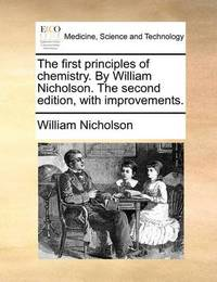 The First Principles of Chemistry. by William Nicholson. the Second Edition, with Improvements. by William Nicholson