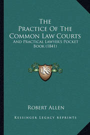 The Practice of the Common Law Courts: And Practical Lawyer's Pocket Book (1841) by Robert Allen