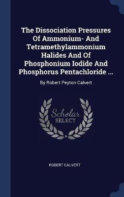 The Dissociation Pressures of Ammonium- And Tetramethylammonium Halides and of Phosphonium Iodide and Phosphorus Pentachloride ... by Robert Calvert image