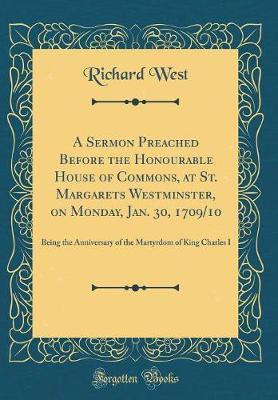 A Sermon Preached Before the Honourable House of Commons, at St. Margarets Westminster, on Monday, Jan. 30, 1709/10 by Richard West