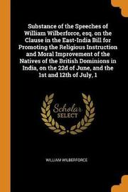 Substance of the Speeches of William Wilberforce, Esq. on the Clause in the East-India Bill for Promoting the Religious Instruction and Moral Improvement of the Natives of the British Dominions in India, on the 22d of June, and the 1st and 12th of July, 1 by William Wilberforce