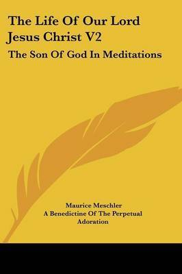 The Life of Our Lord Jesus Christ V2: The Son of God in Meditations by Maurice Meschler