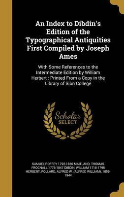 An Index to Dibdin's Edition of the Typographical Antiquities First Compiled by Joseph Ames by Samuel Roffey 1792-1866 Maitland