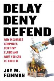 Delay, Deny, Defend: Why Insurance Companies Don't Pay Claims and What You Can Do about It by Distinguished Professor of Law Jay M Feinman (Rutgers University Rutgers, The State University of New Jersey, School of Law at Camden Rutgers Universi