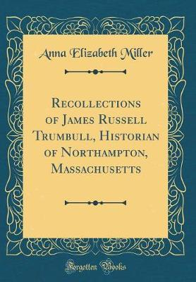 Recollections of James Russell Trumbull, Historian of Northampton, Massachusetts (Classic Reprint) by Anna Elizabeth Miller